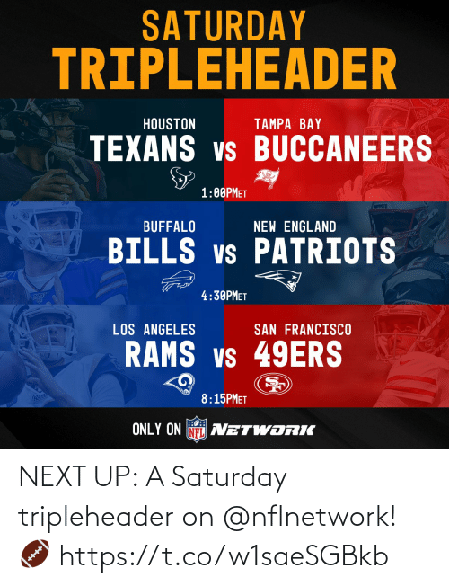 buccaneers: SATURDAY  TRIPLEHEADER  HOUSTON  TAMPA BAY  TEXANS vs BUCCANEERS  1:00PMET  prkPoTS  BUFFALO  NEW ENGLAND  BILLS vs PATRIOTS  4:30PMET  LOS ANGELES  SAN FRANCISCO  RAMS vs 49ERS  Ram  8:15PMET  ONLY ON NFL AVETWORIK NEXT UP: A Saturday tripleheader on @nflnetwork! 🏈 https://t.co/w1saeSGBkb
