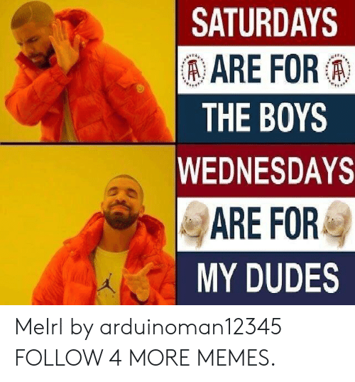 Wednesdays: SATURDAYS  AARE FOR  THE BOYS  WEDNESDAYS  ARE FOR  MY DUDES MeIrl by arduinoman12345 FOLLOW 4 MORE MEMES.