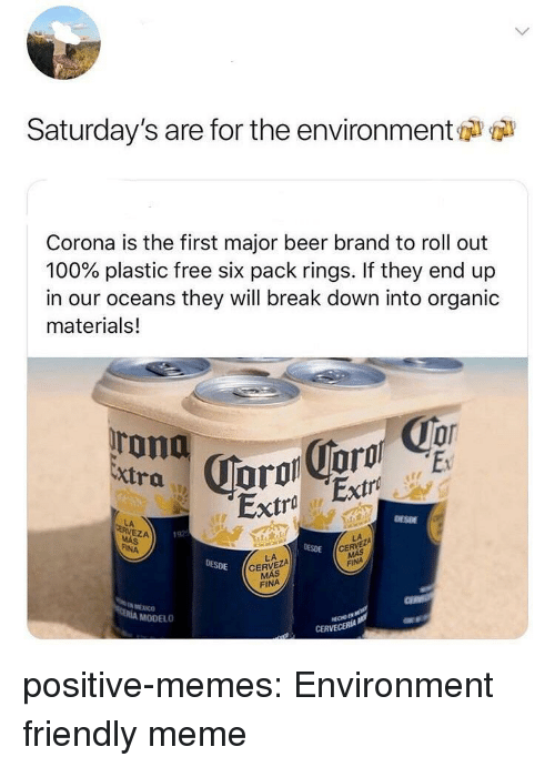 six pack: Saturday's are for the environment  Corona is the first major beer brand to roll out  100% plastic free six pack rings. If they end up  in our oceans they will break down into organic  materials!  Extra  Extra Extro  DESDE  LA  EZA  192  DESDE  CE  FINA  LA  CERVEZA  MÁS  DESDE  FINA  МЕХ СО  MODELO  CERVECERIA positive-memes:  Environment friendly meme