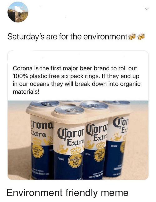 six pack: Saturday's are for the environment  Corona is the first major beer brand to roll out  100% plastic free six pack rings. If they end up  in our oceans they will break down into organic  materials!  Extra  Extra Extro  DESDE  LA  EZA  192  DESDE  CE  FINA  LA  CERVEZA  MÁS  DESDE  FINA  МЕХ СО  MODELO  CERVECERIA Environment friendly meme