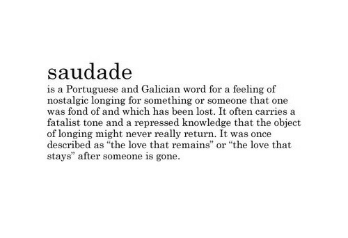"""Portuguese: saudad<e  is a Portuguese and Galician word for a feeling of  nostalgic longing for something or someone that one  was fond of and which has been lost. It often carries a  fatalist tone and a repressed knowledge that the object  of longing might never really return. It was once  described as """"the love that remains  stays"""" after someone is gone  or """"the love that"""