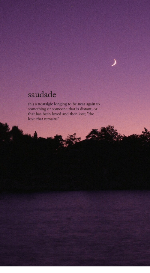 """longing: saudade  (n.) a nostalgic longing to be near again to  something or someone that is distant, or  that has been loved and then lost; """"the  love that remains"""""""