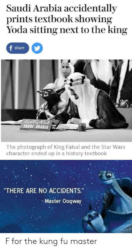 """kung fu master: Saudi Arabia accidentally  prints textbook showing  Yoda sitting next to the king  f share  SAUDI ARABIA  The photograph of King Faisal and the Star Wars  character ended up in a history textbook  """"THERE ARE NO ACCIDENTS.  Master Oogway F for the kung fu master"""