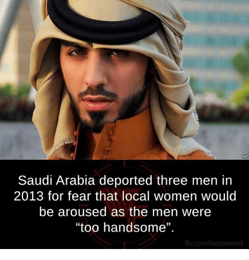"""Arousing: Saudi Arabia deported three men in  2013 for fear that local women would  be aroused as the men were  """"too handsome"""".  fb.com/factsweird"""