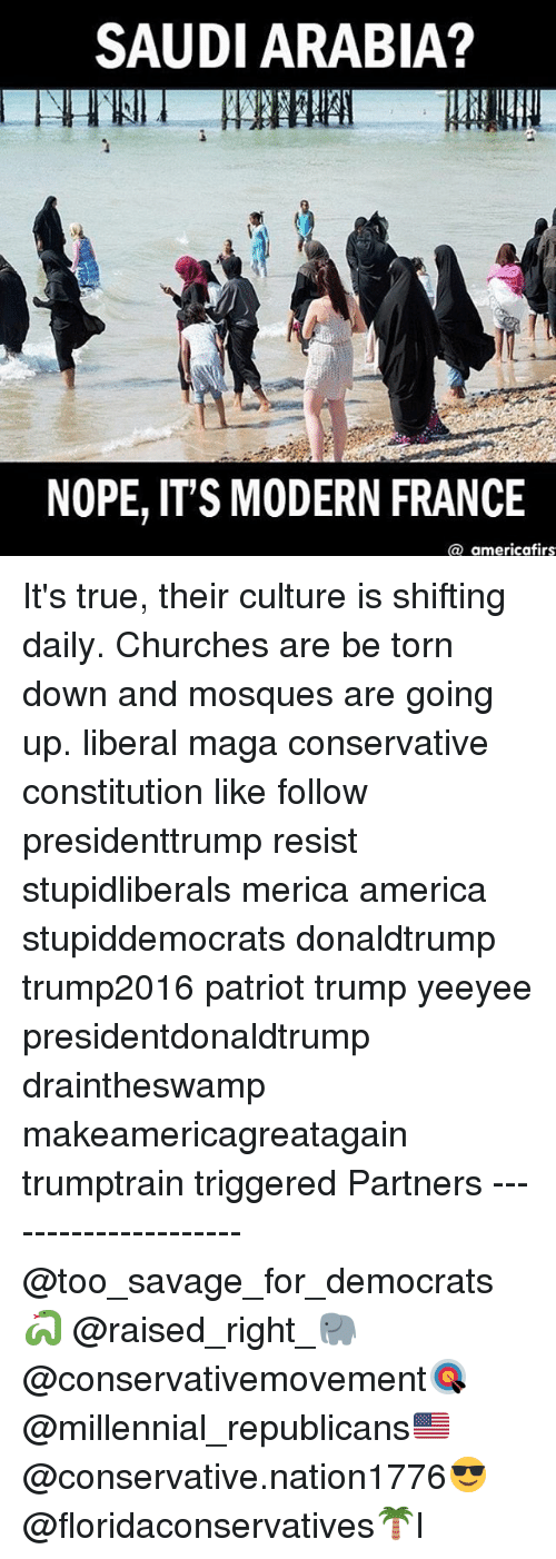 America, Memes, and Savage: SAUDI ARABIA?  NOPE, IT'S MODERN FRANCE  america firs It's true, their culture is shifting daily. Churches are be torn down and mosques are going up. liberal maga conservative constitution like follow presidenttrump resist stupidliberals merica america stupiddemocrats donaldtrump trump2016 patriot trump yeeyee presidentdonaldtrump draintheswamp makeamericagreatagain trumptrain triggered Partners --------------------- @too_savage_for_democrats🐍 @raised_right_🐘 @conservativemovement🎯 @millennial_republicans🇺🇸 @conservative.nation1776😎 @floridaconservatives🌴I