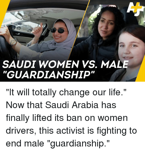 """Life, Memes, and Saudi Arabia: SAUDI WOMEN VS. MALE  GUARDIANSHIP """"It will totally change our life."""" Now that Saudi Arabia has finally lifted its ban on women drivers, this activist is fighting to end male """"guardianship."""""""