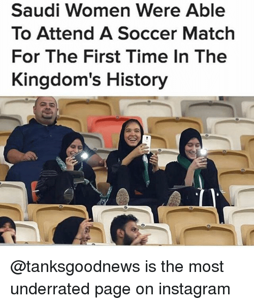 Instagram, Memes, and Soccer: Saudi Women Were Able  To Attend A Soccer Match  For The First Time In The  Kingdom's History @tanksgoodnews is the most underrated page on instagram