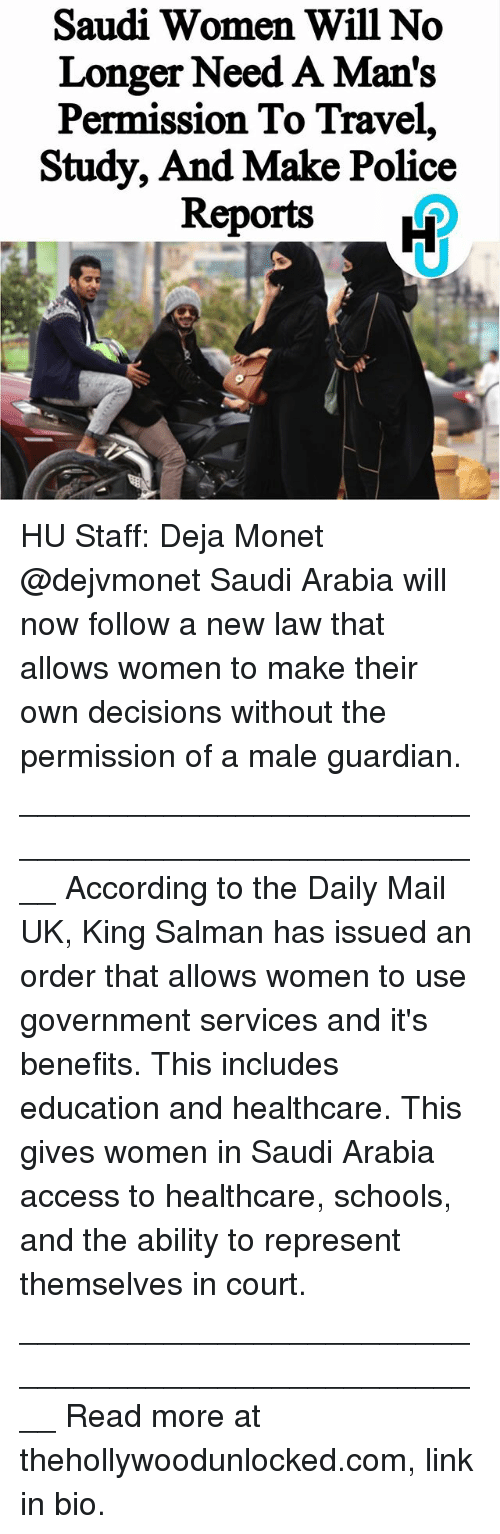 Memes, Police, and Access: Saudi Women Will No  Longer Need A Man's  Permission To Travel,  Study, And Make Police  Reports  H HU Staff: Deja Monet @dejvmonet Saudi Arabia will now follow a new law that allows women to make their own decisions without the permission of a male guardian. ____________________________________________________ According to the Daily Mail UK, King Salman has issued an order that allows women to use government services and it's benefits. This includes education and healthcare. This gives women in Saudi Arabia access to healthcare, schools, and the ability to represent themselves in court. ____________________________________________________ Read more at thehollywoodunlocked.com, link in bio.