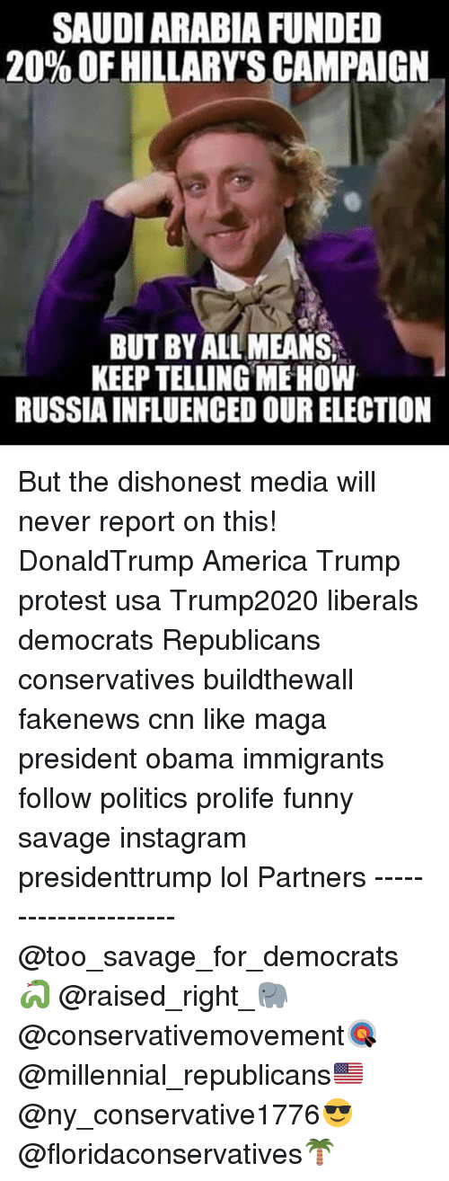 Trump Protesters: SAUDIARABIA FUNDED  20% OFHILLARYSCAMPAIGN  BUTBYALLMEANS.  KEEP TELLING MEHOW  RUSSIAINFLUENCED OURELECTION But the dishonest media will never report on this! DonaldTrump America Trump protest usa Trump2020 liberals democrats Republicans conservatives buildthewall fakenews cnn like maga president obama immigrants follow politics prolife funny savage instagram presidenttrump lol Partners --------------------- @too_savage_for_democrats🐍 @raised_right_🐘 @conservativemovement🎯 @millennial_republicans🇺🇸 @ny_conservative1776😎 @floridaconservatives🌴