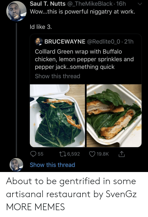 sprinkles: Saul T. Nutts @_TheMikeBlack - 16h  Wow...this is powerful niggatry at work.  Id like 3.  BRUCEWAYNE @Redlite0_0 21h  Colllard Green wrap with Buffalo  chicken, lemon pepper sprinkles and  pepper jack..something quick  Show this thread  216,592  55  19.8K  Show this thread About to be gentrified in some artisanal restaurant by SvenGz MORE MEMES