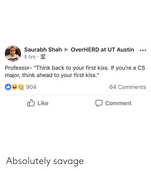 "first kiss: Saurabh ShahOverHERD at UT Austin...  5 hrs  Professor- ""Think back to your first kiss. If you're a CS  major, think ahead to your first kiss.""  904  64 Comments  Like  Comment Absolutely savage"