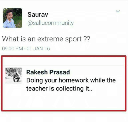 Memes, Teacher, and What Is: Saurav  @sallucommunity  What is an extreme sport ??  09:00 PM 01 JAN 16  Rakesh Prasad  Doing your homework while the  teacher is collecting it..