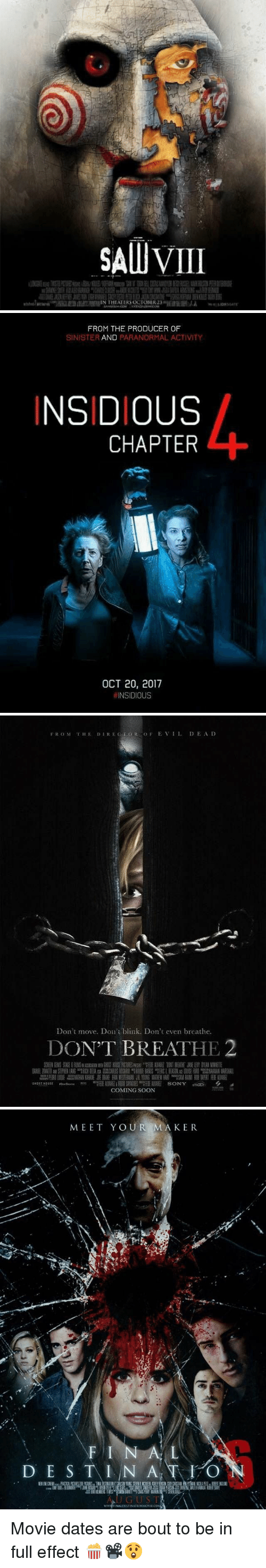 insidious: SAUUVILI  IN THEATER OCTORER23   FROM THE PRODUCER OF  SINISTER  AND  PARANORMAL ACTIVITY  INSIDIOUS  CHAPTER  OCT 20, 2017  INSIDIOUS   FROM THE DI REC OR do F E VII. DEAD  Don't move. Don't blink. Don't even breathe.  DON'T BREATHE  COMING SOON   MEET YOUR MAKER  DE S  T I N A  T O  N  NALDESTINATION MOVIE CO Movie dates are bout to be in full effect 🍿📽😲