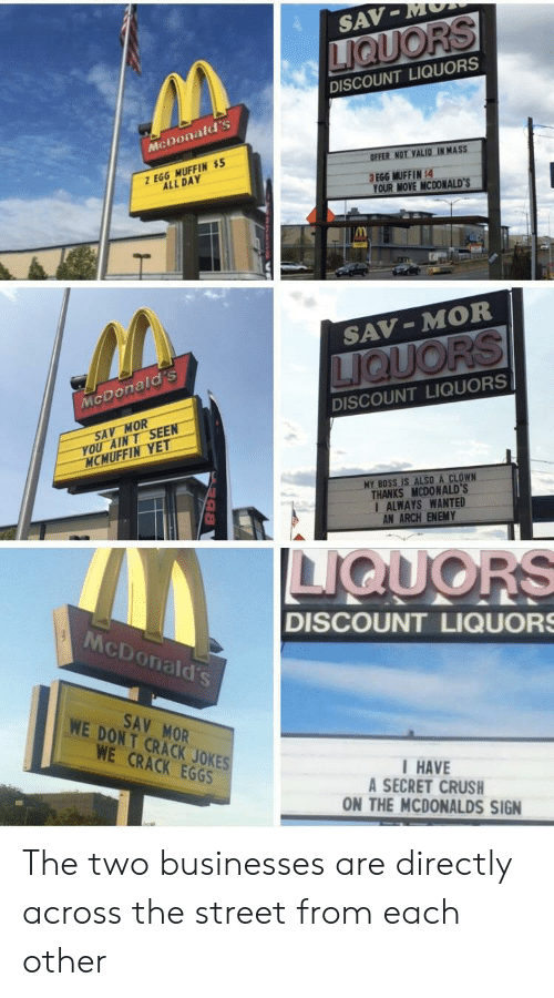 Your Move: SAV-MM  DISCOUNT LIQUORS  McDonald's  OFFER NOT VALID IN MASS  Z EGG MUFFIN $  ALL DAY  .  3 EGG MUFFIN:4  YOUR MOVE MCDONALD'S  IM  SAV-MOR  McDonald's  DISCOUNT LIQUORS  SAV MOR  YOU AINT SEEN  MCMUFFIN YET  MY BOSS IS ALSO A CLOWN  THANKS MCDONALD'S  I ALWAYS WANTED  AN ARCH ENEMY  McDonald's  DISCOUNT LIQUOR  SAV MOR  WE DONT CRACK JOKES  WE CRACK EGGS  HAVE  A SECRET CRUSH  ON THE MCDONALDS SIGN The two businesses are directly across the street from each other