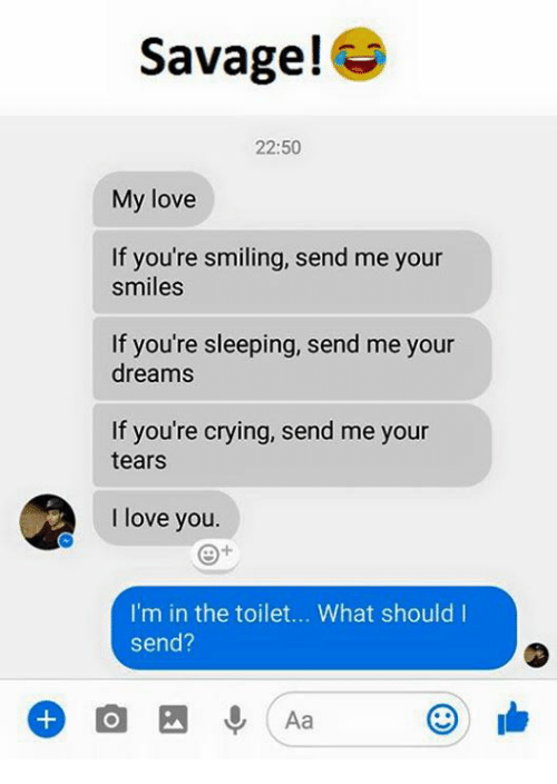 Crying, Love, and Savage: Savage!  22:50  My love  If you're smiling, send me your  smiles  If you're sleeping, send me your  dreams  If you're crying, send me your  tears  I love you  I'm in the toilet... What should I  Send?  Aa