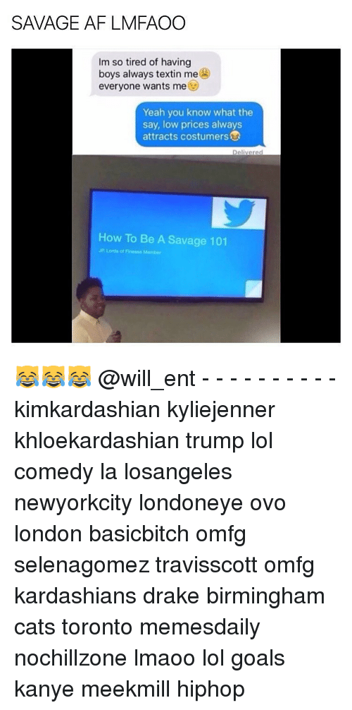 Kanye, Kardashians, and Memes: SAVAGE AF LMFAOO  Im so tired of having  boys always textin me  everyone wants me  Yeah you know what the  say, low prices always  attracts costumers  Delivered  How To Be A Savage 101  JP Lords of Finesse Membor 😹😹😹 @will_ent - - - - - - - - - - kimkardashian kyliejenner khloekardashian trump lol comedy la losangeles newyorkcity londoneye ovo london basicbitch omfg selenagomez travisscott omfg kardashians drake birmingham cats toronto memesdaily nochillzone lmaoo lol goals kanye meekmill hiphop