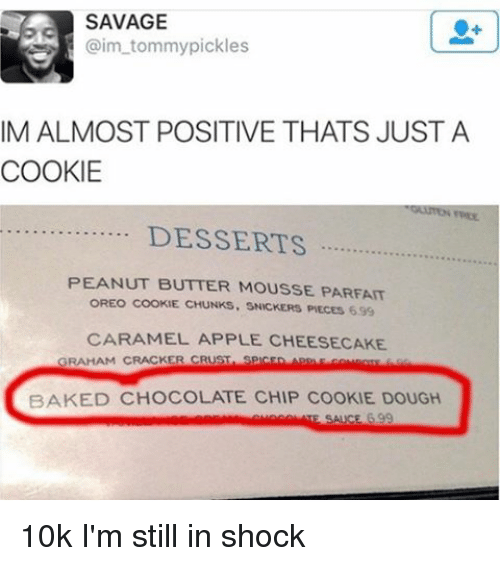 caramel apple: SAVAGE  aim tommy pickles  IM ALMOST POSITIVE THATS JUST A  COOKIE  DESSERTS  PEANUT BUTTER MOUSSE PARFAIT  OREO COOKE CHUNKS. SNICKERS PIECES 699  CARAMEL APPLE CHEESECAKE  AHAM CRACKER CRUST  BAKED CHOCOLATE CHIP COOKIE DOUGH  SA 99 10k I'm still in shock