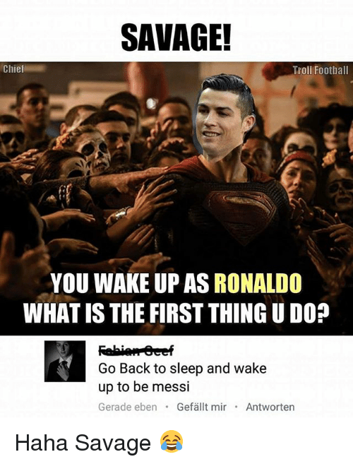 What Is The First: SAVAGE!  Chief  Troll Football  YOU WAKE UP AS RONALDO  WHAT IS THE FIRST THING UDO?  Go Back to sleep and wake  up to be messi  Gerade eben  Gefallt mir  Antworten Haha Savage 😂
