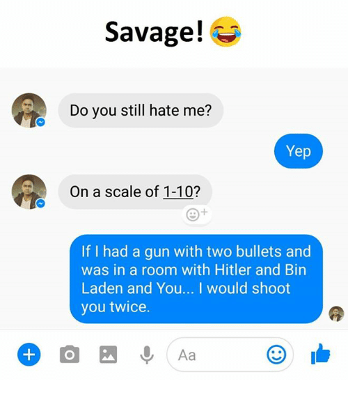Savage, Hitler, and Hate Me: Savage!  Do you still hate me?  Yep  On a scale of 1-10?  If I had a gun with two bullets and  was in a room with Hitler and Bin  Laden and You... I would shoot  you twice.  Aa