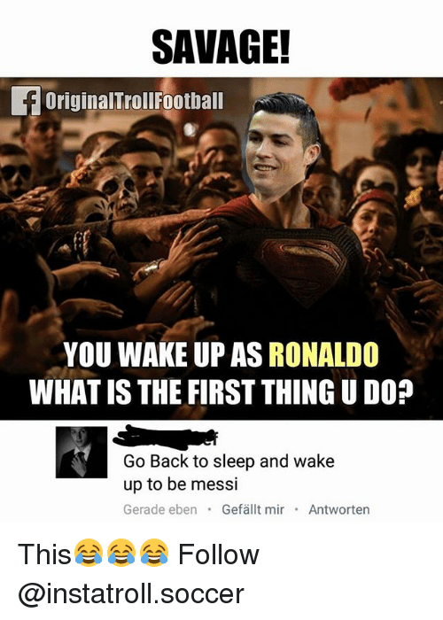 What Is The First: SAVAGE!  f originalTrollFootball  YOU WAKE UP AS RONALDO  WHAT IS THE FIRST THING UDO?  Go Back to sleep and wake  up to be messi  Gerade eben  Gefallt mir  Antworten This😂😂😂 Follow @instatroll.soccer