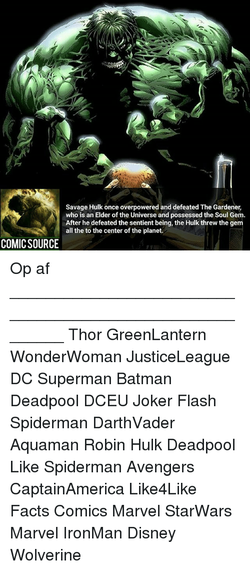 Af, Batman, and Disney: Savage Hulk once overpowered and defeated The Gardener,  who is an Elder of the Universe and possessed the Soul Gem.  After he defeated the sentient being, the Hulk threw the gem  all the to the center of the planet.  COMICSOURCE Op af ________________________________________________________ Thor GreenLantern WonderWoman JusticeLeague DC Superman Batman Deadpool DCEU Joker Flash Spiderman DarthVader Aquaman Robin Hulk Deadpool Like Spiderman Avengers CaptainAmerica Like4Like Facts Comics Marvel StarWars Marvel IronMan Disney Wolverine