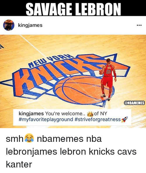 Basketball, Cavs, and New York Knicks: SAVAGE LEBRON  kingjames  e.  @NBAMEMES  kingjames You're welcome.. of NY  smh😂 nbamemes nba lebronjames lebron knicks cavs kanter