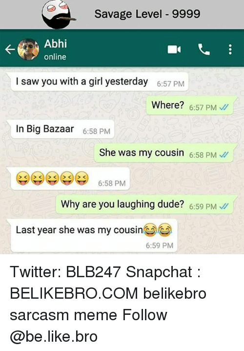 Savage Level: Savage Level 9999  Abhi  online  I saw you with a girl yesterday  6:57 PM  Where? 6:57 PM  In Big Bazaar  6:58 PM  She was my cousin 6:58 PM  6:58 PM  Why are you laughing dude? 6:59 PM  Last year she was my cousine  6:59 PM Twitter: BLB247 Snapchat : BELIKEBRO.COM belikebro sarcasm meme Follow @be.like.bro