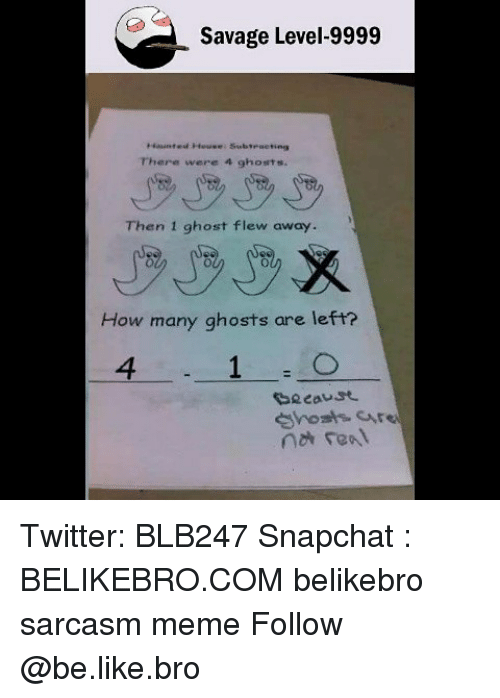 Be Like, Meme, and Memes: Savage Level-9999  Haunted House: Subtraeting  There were 4 ghosts.  Then 1 ghost flew away.  How many ghosts are left?  4  e cause Twitter: BLB247 Snapchat : BELIKEBRO.COM belikebro sarcasm meme Follow @be.like.bro