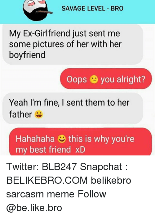 Memes, 🤖, and Level: SAVAGE LEVEL BRO  My Ex-Girlfriend just sent me  some pictures of her with her  boyfriend  oops you alright?  Yeah I'm fine, I sent them to her  father  Hahahaha this is why you're  my best friend xD Twitter: BLB247 Snapchat : BELIKEBRO.COM belikebro sarcasm meme Follow @be.like.bro