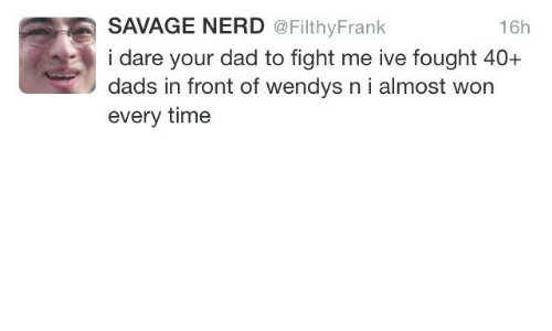 Filthyfrank: SAVAGE NERD @FilthyFrank  i dare your dad to fight me ive fought 40+  dads in front of wendys n i almost won  every time  16h