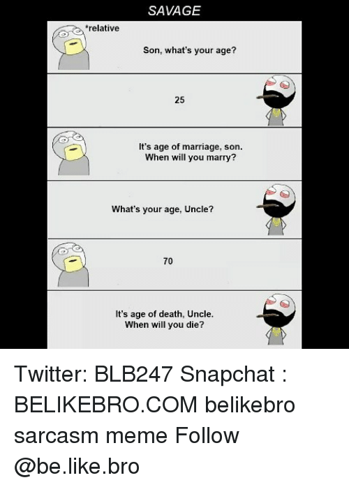 Be Like, Marriage, and Meme: SAVAGE  relative  Son, what's your age?  25  It's age of marriage, son  When will you marry?  What's your age, Uncle?  70  It's age of death, Uncle  When will you die?  ㄝ Twitter: BLB247 Snapchat : BELIKEBRO.COM belikebro sarcasm meme Follow @be.like.bro