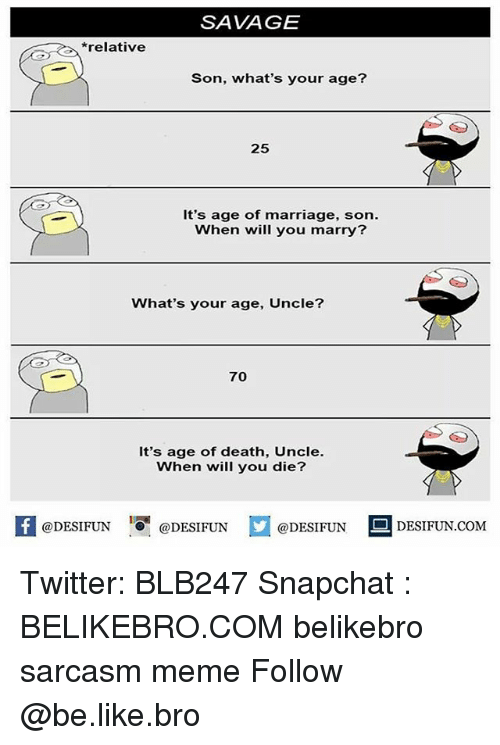 Be Like, Marriage, and Meme: SAVAGE  *relative  Son, what's your age?  25  It's age of marriage, son.  When will you marry?  What's your age, Uncle?  70  It's age of death, Uncle.  When will you die?  @DESIFUN  @DESIFUN  DESIFUN.COMM Twitter: BLB247 Snapchat : BELIKEBRO.COM belikebro sarcasm meme Follow @be.like.bro
