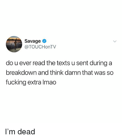 Fucking, Lmao, and Memes: Savage  @TOUCHonTV  do u ever read the texts u sent during a  breakdown and think damn that was so  fucking extra lmao I'm dead