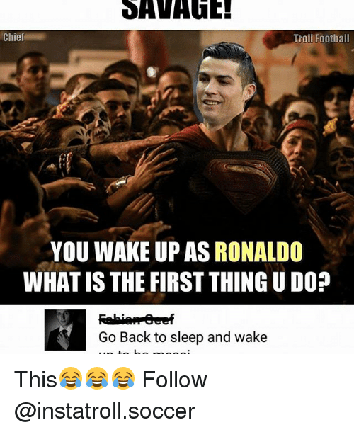 What Is The First: SAVAliE!  Chief  Troll Football  YOU WAKE UP AS RONALDO  WHAT IS THE FIRST THING UDO?  Go Back to sleep and wake This😂😂😂 Follow @instatroll.soccer