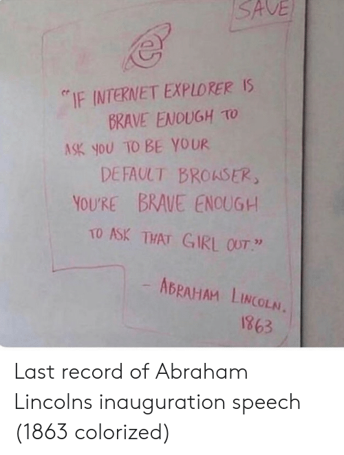 "Abraham: SAVE  ""IF INTERNET EXPLORER Is  BRAVE ENOUGH TO  ASK you TO BE YOUR  DEFAULT BROASER  YOURE BRAUE ENOUG+  TO ASK THAT GIRL OUT  ABRAHAM LINCOLN.  1863 Last record of Abraham Lincolns inauguration speech (1863 colorized)"