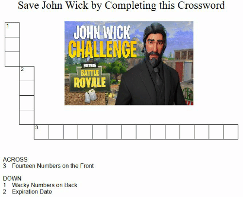 crossword: Save John Wick by Completing this Crossword  JOHN WICK  CHALLENGE  FORTNITE  BATTLEa  2  ROVALE  ACROSS  3 Fourteen Numbers on the Front  DOWN  1 Wacky Numbers on Back  2 Expiration Date