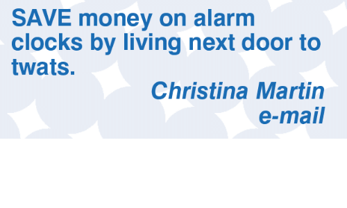 Martin, Memes, and Money: SAVE money on alarm  clocks by living next door to  twats.  Christina Martin  e-mail