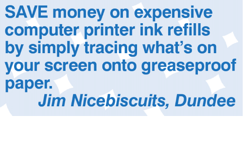 Memes, Money, and Computer: SAVE money on expensive  computer printer ink refills  by simply tracing what's on  your screen onto greaseproof  paper.  Jim Nicebiscuits, Dundee