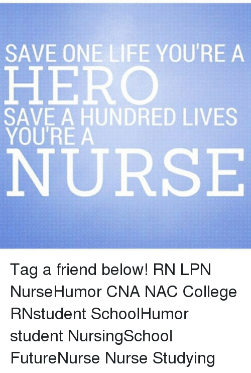 College, Life, and Memes: SAVE ONE LIFE YOU'RE A  HERO  SAVE A HUNDRED LIVES  YOU'RE A  NURSE Tag a friend below! RN LPN NurseHumor CNA NAC College RNstudent SchoolHumor student NursingSchool FutureNurse Nurse Studying