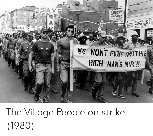 village people: SAVE  ONE  WAY  CНЕCKS  CASHED  24 HOUR  AUTO TAGS MONEY ORDERS  M.H.CARSON& SON  RE  MSURANCE MORTON N. NEUFELD  REAL ESTATE  STREET  MC  APPRAISALS  533  533  CAR V  HEAL ESTATE  WE WONT FIGHT ANOTHE  RICH MAN'S WAR!! The Village People on strike (1980)