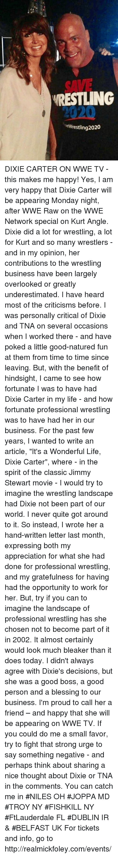 """Wwe Raw: SAVE  RESTLING  2020  eWrestling 2020 DIXIE CARTER ON WWE TV - this makes me happy!  Yes, I am very happy that Dixie Carter will be appearing Monday night, after WWE Raw on the WWE Network special on Kurt Angle. Dixie did a lot for wrestling, a lot for Kurt and so many wrestlers - and in my opinion, her contributions to the wrestling business have been largely overlooked or greatly underestimated.   I have heard  most of the criticisms before. I was personally critical of Dixie and TNA on several occasions when I worked there - and have poked a little good-natured fun at them from time to time since leaving.  But, with the benefit of hindsight, I came to see how fortunate I was to have had Dixie Carter in my life -  and how fortunate professional wrestling was to have had her in our business.    For the past few years, I  wanted to write an article, """"It's a Wonderful Life, Dixie Carter"""",  where - in the spirit of the classic Jimmy Stewart movie - I would try to imagine the wrestling landscape had Dixie not been part of our world.  I never quite got around to it.  So instead, I wrote her a hand-written letter last month,  expressing both my appreciation for what she had done for professional wrestling, and my gratefulness for having had the opportunity to work for her.  But, try if you can to imagine the landscape of professional wrestling has she chosen not to become part of it in 2002. It almost certainly  would look much bleaker than it does today. I didn't always agree with Dixie's decisions, but she was a good boss, a good person and a blessing to our business. I'm  proud to call her a friend – and happy that she will be appearing on WWE TV.  If you could do me a small favor, try to fight that strong urge to say something negative - and perhaps think about sharing a nice thought about Dixie or TNA in the comments.   You can catch me in #NILES OH #JOPPA MD #TROY NY #FISHKILL NY #FtLauderdale FL #DUBLIN IR & #BELFAST UK For tickets and info, go to http://"""