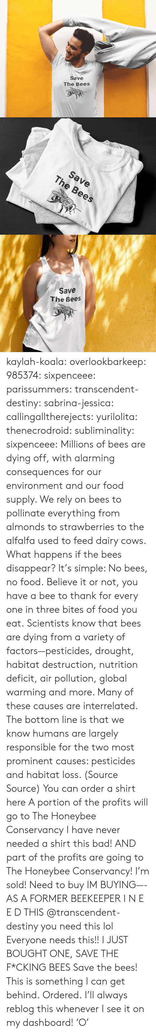 Alarming: Save  The Bees   Save  The Bees   Save  The Bees kaylah-koala:  overlookbarkeep: 985374:  sixpenceee:  parissummers:  transcendent-destiny:  sabrina-jessica:   callingalltherejects:  yurilolita:  thenecrodroid:  subliminality:   sixpenceee:   Millions of bees are dying off, with alarming consequences for our environment and our food supply. We rely on bees to pollinate everything from almonds to strawberries to the alfalfa used to feed dairy cows. What happens if the bees disappear? It's simple: No bees, no food.Believe it or not, you have a bee to thank for every one in three bites of food you eat. Scientists know that bees are dying from a variety of factors—pesticides, drought, habitat destruction, nutrition deficit, air pollution, global warming and more. Many of these causes are interrelated. The bottom line is that we know humans are largely responsible for the two most prominent causes: pesticides and habitat loss. (Source  Source) You can order a shirt here A portion of the profits will go toThe Honeybee Conservancy   I have never needed a shirt this bad! AND part of the profits are going to The Honeybee Conservancy! I'm sold!   Need to buy   IM BUYING—-   AS A FORMER BEEKEEPER I N E E D THIS   @transcendent-destiny you need this lol  Everyone needs this!!   I JUST BOUGHT ONE, SAVE THE F*CKING BEES  Save the bees!  This is something I can get behind.   Ordered.   I'll always reblog this whenever I see it on my dashboard! 'O'