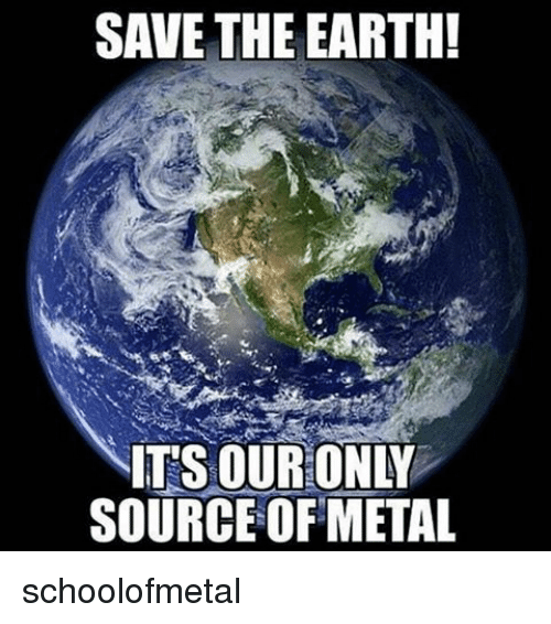 Memes, Earth, and Metal: SAVE THE EARTH!  NITSOURONLY  SOURCE OF METAL schoolofmetal