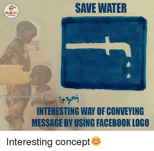 save water: SAVE WATER  i a ug hing colours  co m  INTERESTING WAY OFCONVEYING  MESSAGE BYUSING FACEBOOK LOGO Interesting concept☺