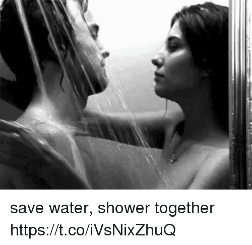 Shower, Water, and Saved: save water, shower together https://t.co/iVsNixZhuQ