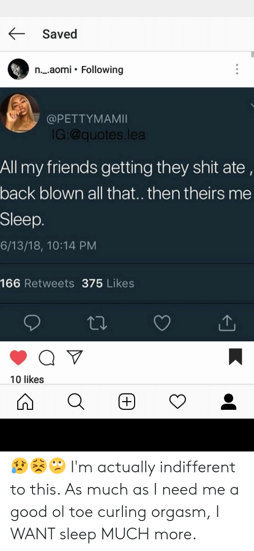 Lea: Saved  n._.aomi. Following  @PETTYMAMI  G:@quotes.lea  All my friends getting they shit ate,  back blown all that.. then theirs me  Sleep.  6/13/18, 10:14 PM  166 Retweets 375 Likes  10 likes 😥😣🙄 I'm actually indifferent to this. As much as I need me a good ol toe curling orgasm, I WANT sleep MUCH more.
