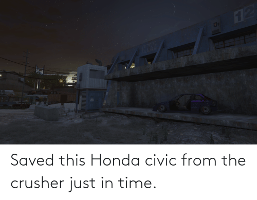 Honda: Saved this Honda civic from the crusher just in time.