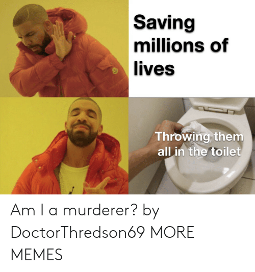 Murderer: Saving  millions of  lives  Throwing them  all in the toilet Am I a murderer? by DoctorThredson69 MORE MEMES