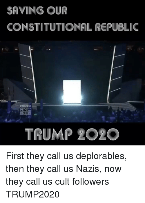 Deplorables: SAVING OUR  CONSTITUTIONAL REPUBLIC  RNC  TRUMP 2O2O First they call us deplorables, then they call us Nazis, now they call us cult followers TRUMP2020