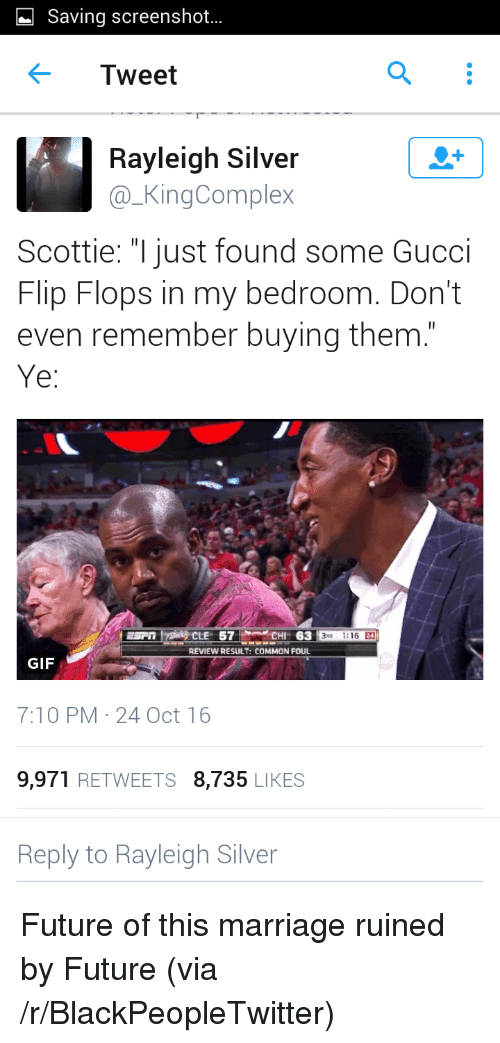 "Gucci Flip Flops: Saving screenshot...  Tweet  Rayleigh Silver  @_KingComplex  Scottie: ""Ijust found some Gucci  Flip Flops in my bedroom. Don't  even remember buying them.  ESPn1ารǐity CLE  57M.CHI  63  3D 1:16 24  REVIEW RESULT: COMMON FOUL  GIF  7:10 PM 24 Oct 16  9,971 RETWEETS 8,735 LIKES  Reply to Rayleigh Silver <p>Future of this marriage ruined by Future (via /r/BlackPeopleTwitter)</p>"